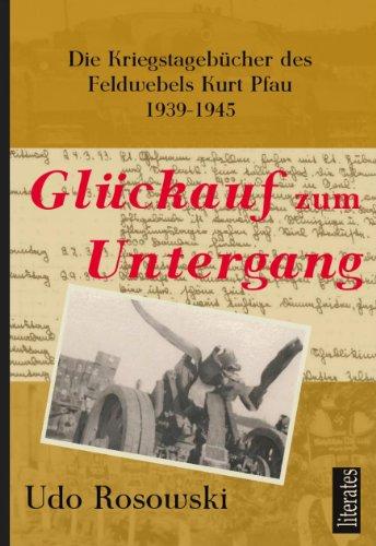 Glückauf zum Untergang: Die Kriegstagebücher des Feldwebels Kurt Pfau 1939-1945 (German Edition)