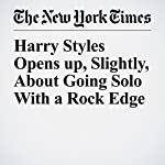 Harry Styles Opens Up, Slightly, About Going Solo With a Rock Edge | Joe Coscarelli