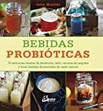 Bebidas probióticas. 75 deliciosas recetas de kombucha, kéfir, cerveza de jengibre y otras bebidas fermentadas de modo natural