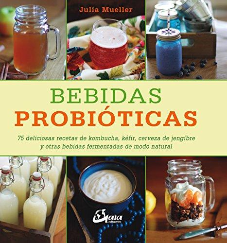 Bebidas probióticas. 75 deliciosas recetas de kombucha, kéfir, cerveza de jengibre y otras bebidas fermentadas de modo...