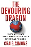 The Devouring Dragon: How China's Rise Threatens Our Natural World, Craig Simons, 0312581769