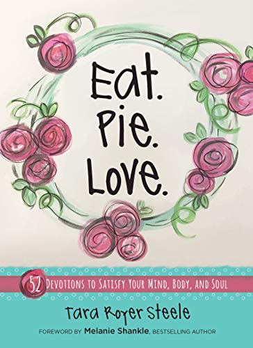 Eat. Pie. Love: 52 Devotions to Satisfy Your Mind, Body, and Soul by Tara Royer Steele