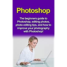 Photoshop: The beginners guide to Photoshop, Editing Photos, Photo Editing Tips, and How to Improve your Photography with Photoshop!