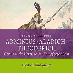 Arminius, Alarich, Theoderich. Germanische Herrscher im Kampf gegen Rom