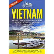 Vietnam: The Ultimate Vietnam Travel Guide By A Traveler For A Traveler: The Best Travel Tips; Where To Go, What To See And Much More