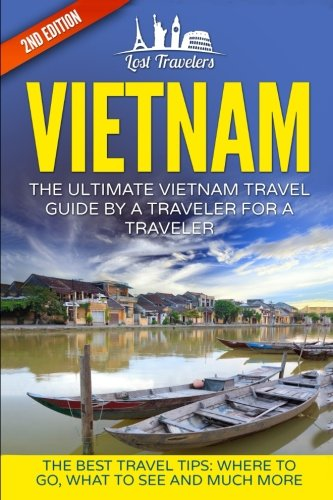 Vietnam: The Ultimate Vietnam Travel Guide By A Traveler For A Traveler: The Best Travel Tips; Where To Go, What To See And Much More (Lost Travelers, ... Chi Minh City, Hanoi, Best of VIETNAM Travel)