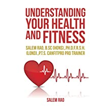 Understanding your Health and Fitness: Salem Rao, B.Sc (Hons),.Ph.D.F.R.S.H. (Lond).,P.T.S. Canfitpro Pro Trainer