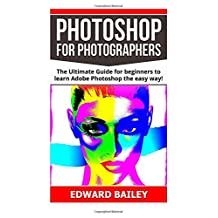 Photoshop: Photoshop for Photographers: The Ultimate Guide for beginners to learn Adobe Photoshop the easy way!