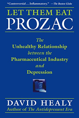 Let Them Eat Prozac: The Unhealthy Relationship Between the Pharmaceutical Industry and Depression (Medicine, Culture, a