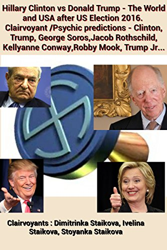 New Ebook : Hillary Clinton vs Donald Trump – The World and USA after US Election 2016. Clairvoyant /Psychic predictions – Clinton, Trump, George Soros,Jacob Rothschild, Kellyanne Conway,Robby Mook, Trump Jr… Kindle Edition by Dimitrinka Staikova (Author), Ivelina Staikova (Author), Stoyanka Staikova (Author).Click on the photo to buy the ebook from Amazon.