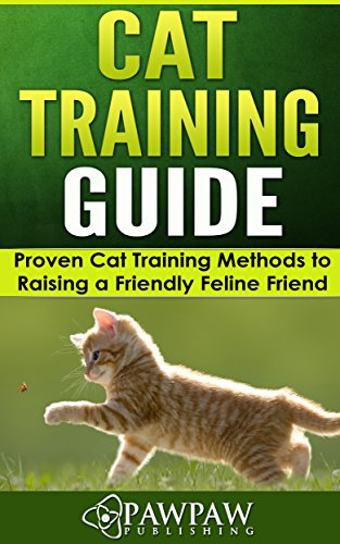 Cat Training Guide: Proven Cat Training Methods to Raising a Friendly Feline Friend