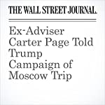 Ex-Adviser Carter Page Told Trump Campaign of Moscow Trip | Byron Tau