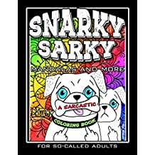 Snarky Sarky Mandalas and More, A Sarcastic, Bitchy Coloring Book For So-Called Adults.: Humorous, Creative and Funny, Inspirational Stress Relief and Relaxation for Grown-Ups, With Some Swear Words.