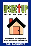 Upside up Real Estate Investing, Bob Zachmeier, 0980185505