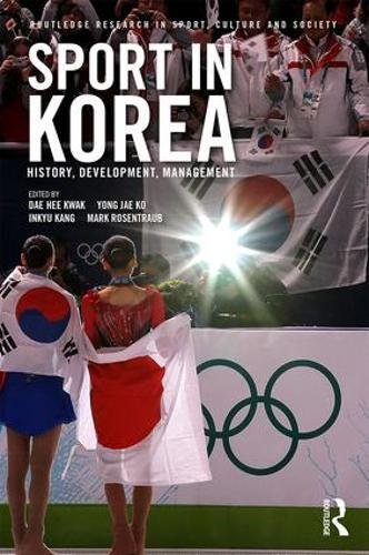 Sport in Korea: History, development, management (Routledge Research in Sport, Culture and Society)