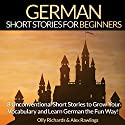 German Short Stories for Beginners: 8 Unconventional Short Stories to Grow Your Vocabulary and Learn German the Fun Way! Audiobook by Olly Richards, Alex Rawlings Narrated by Ellen Goldmund, Susana Larraz