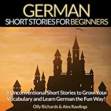 German Short Stories for Beginners: 8 Unconventional Short Stories to Grow Your Vocabulary and Learn German the Fun Way! Audiobook by Olly Richards, Alex Rawlings Narrated by Susana Larraz, Ellen Goldmund