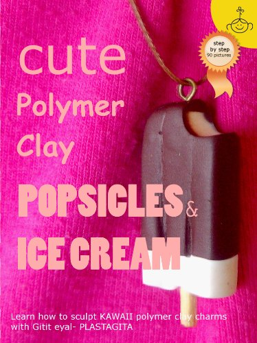 Cute Polymer Clay Popsicles & Ice Cream: Polymer Clay Kawaii Food Charms (Polymer Clay Kawaii Charms Book 1)