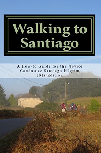 Walking to Santiago: A How-to Guide for the Novice Camino de Santiago Pilgrim (2018 Edition)