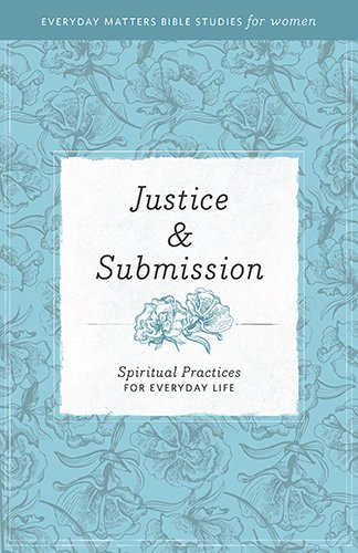 Justice & Submission: Spiritual Practices for Everyday Life (Everyday Matters Bible Studies for Women)