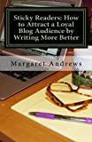 Sticky Readers: How to Attract a Loyal Blog Audience by Writing More Better