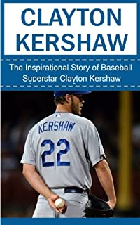 c9a891352d5 Clayton Kershaw  The Inspirational Story of Baseball Superstar Clayton  Kershaw (Clayton Kershaw Unauthorized Biography