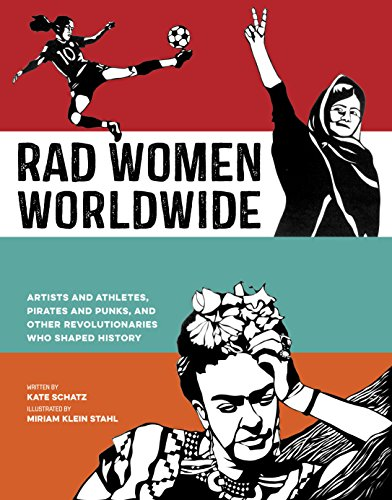 Rad Women Worldwide: Artists and Athletes, Pirates and Punks, and Other Revolutionaries Who Shaped History by [Schatz, Kate]
