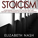 Stoicism: A Beginner's Guide to the Ancient Art, History and Wisdom of the Stoic Philosophy | Elizabeth Nash