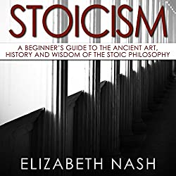 Stoicism: A Beginner's Guide to the Ancient Art, History and Wisdom of the Stoic Philosophy