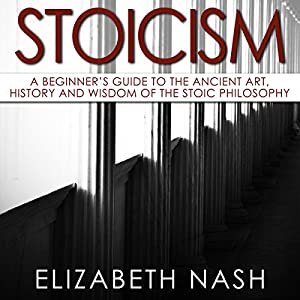 Stoicism: A Beginner's Guide to the Ancient Art, History and Wisdom of the Stoic Philosophy Audiobook