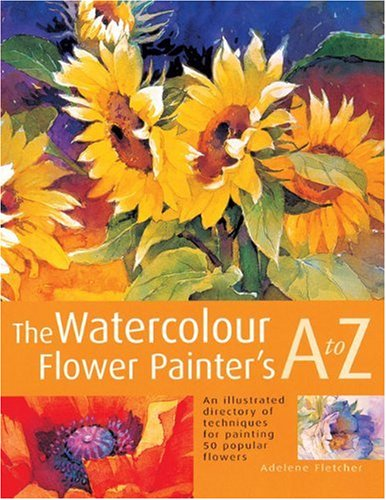 Read Online The Watercolour Flower Painter's A to Z: An Illustrated Directory of Techniques for Painting 50 Popular Flowers ebook