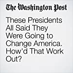 These Presidents All Said They Were Going to Change America. How'd That Work Out? | Joel Achenbach