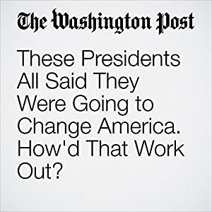 These Presidents All Said They Were Going to Change America. How'd That Work Out?