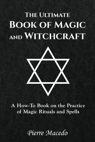 (The Ultimate Book of Magic and Witchcraft: A How-To Book on the Practice of Magic Rituals and Spells)