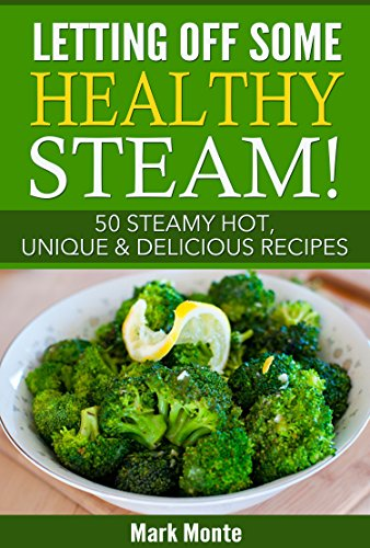 Letting Off Some Healthy Steam!: 50 Steamy Hot, Unique & Delicious Recipes