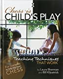 Chess Is Child's Play: Teaching Techniques That Work-Laura Sherman Bill Kilpatrick