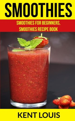 Smoothies: Smoothies For Beginners, Smoothies Recipe Book