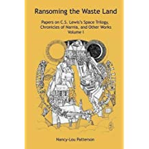 Ransoming the Waste Land Papers on C.S. Lewis's Space Trilogy, Chronicles of Narnia, and Other Works Volume I