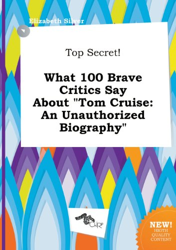 Top Secret  What 100 Brave Critics Say About Tom Cruise  An Unauthorized Biography