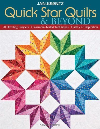Quick Star Quilts & Beyond: 20 Dazzling Projects, Classroom-Tested Techniques, Galaxy of -