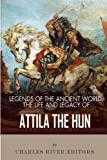 Legends of the Ancient World: The Life and Legacy of Attila the Hun