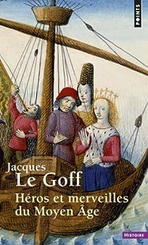 Héros et merveilles du Moyen Age par Le Goff