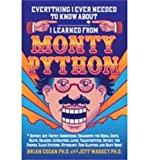 Everything I Ever Needed to Know About _____* I Learned from Monty Python: *History, Art, Poetry, Communism, Philosophy, the Media, Birth, Death, ... Mythology, Fish Slapping, and Many More!