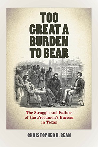 Too Great a Burden to Bear: The Struggle and Failure of the Freedmen's Bureau in Texas (Reconstructing America)