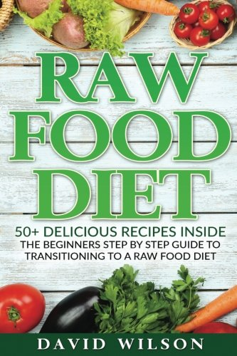 Raw Food Diet: 50+ Raw Food Recipes Inside This Raw Food Cookbook. Raw Food Diet For Beginners In This Step By Step Guide To Successfully Transitioning To A Raw Food Diet