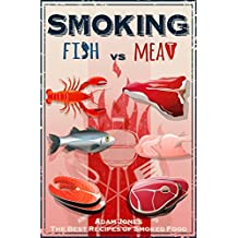 Smoking Fish vs Meat: The Best Recipes Of Smoked Food: [Unique Smoking Meat Cookbook, Top Delicious Smoked Meat Recipes,Barbecue Smoker Cookbook, A Unique Barbecue Guide, Best Recipes of Smoked Fish]