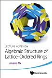 Lecture Notes on Algebraic Structure of Lattice-Ordered Rings, Jingjing Ma, 9814571423