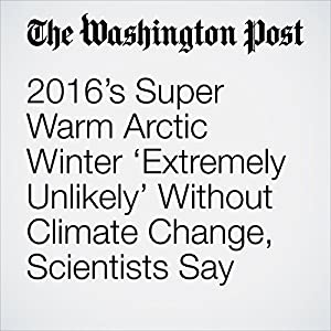 2016's Super Warm Arctic Winter 'Extremely Unlikely' Without Climate Change, Scientists Say