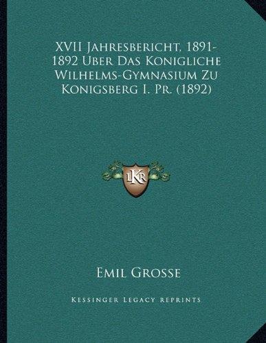 Read Online XVII Jahresbericht, 1891-1892 Uber Das Konigliche Wilhelms-Gymnasium Zu Konigsberg I. Pr. (1892) (German Edition) ebook