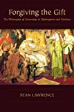 Forgiving the Gift : The Philosophy of Generosity in Shakespeare and Marlowe, Lawrence, Sean, 0820704482